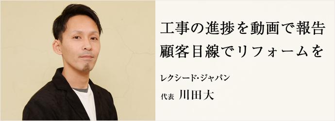 工事の進捗を動画で報告 顧客目線でリフォームを レクシード・ジャパン 代表 川田大
