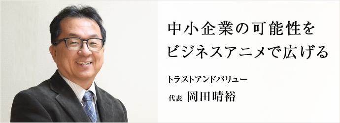 中小企業の可能性を ビジネスアニメで広げる トラストアンドバリュー 代表 岡田晴裕