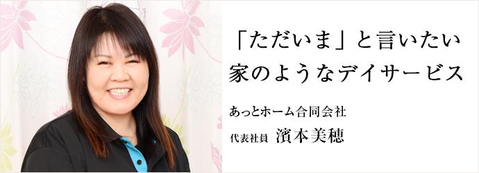 「ただいま」と言いたい 家のようなデイサービス あっとホーム合同会社 代表社員 濱本美穂