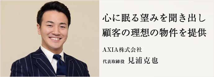 心に眠る望みを聞き出し 顧客の理想の物件を提供 AXIA株式会社 代表取締役 見浦克也