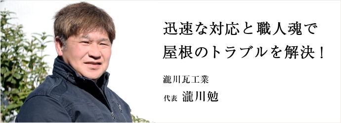 迅速な対応と職人魂で 屋根のトラブルを解決! 瀧川瓦工業 代表 瀧川勉