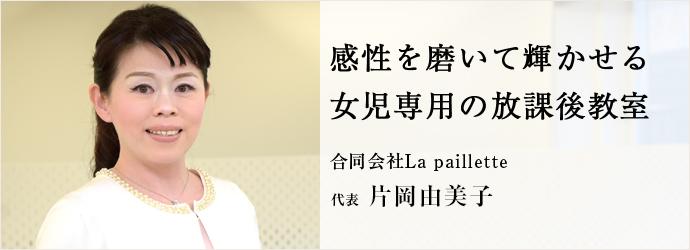 感性を磨いて輝かせる 女児専用の放課後教室 合同会社La paillette 代表 片岡由美子