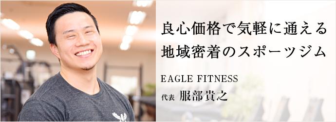 良心価格で気軽に通える 地域密着のスポーツジム EAGLE FITNESS 代表 服部貴之