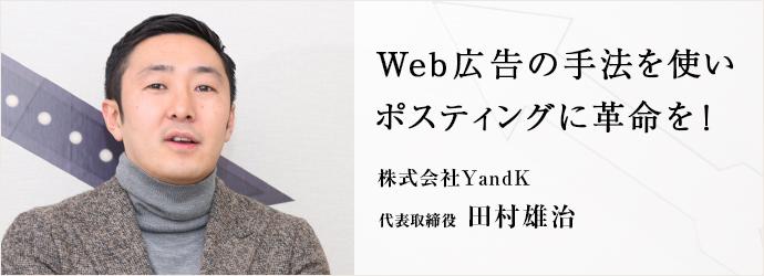 Web広告の手法を使い ポスティングに革命を! 株式会社YandK 代表取締役 田村雄治