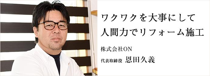 ワクワクを大事にして 人間力でリフォーム施工 株式会社ON 代表取締役 恩田久義