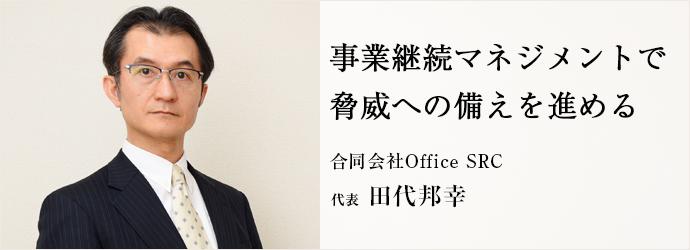 事業継続マネジメントで 脅威への備えを進める 合同会社Office SRC 代表 田代邦幸