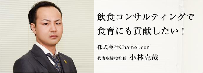 飲食コンサルティングで 食育にも貢献したい! 株式会社ChameLeon 代表取締役社長 小林克哉