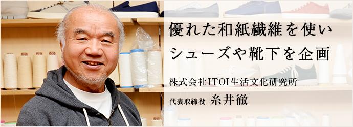 優れた和紙繊維を使い シューズや靴下を企画 株式会社ITOI生活文化研究所 代表取締役 糸井徹