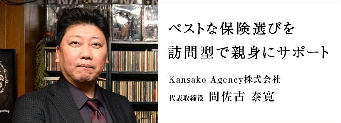 ベストな保険選びを 訪問型で親身にサポート Kansako Agency株式会社 代表取締役 間佐古 泰寛