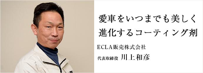 愛車をいつまでも美しく 進化するコーティング剤 ECLA販売株式会社 代表取締役 川上和彦