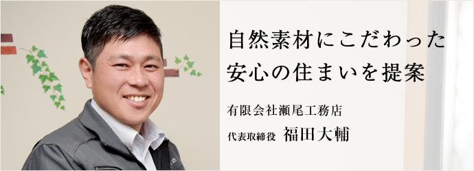 自然素材にこだわった 安心の住まいを提案 有限会社瀬尾工務店 代表取締役 福田大輔