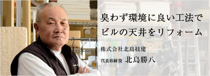 臭わず環境に良い工法で ビルの天井をリフォーム 株式会社北島技建 代表取締役 北島勝八