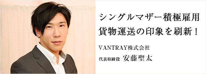 シングルマザー積極雇用 貨物運送の印象を刷新! VANTRAY株式会社 代表取締役 安藤聖太