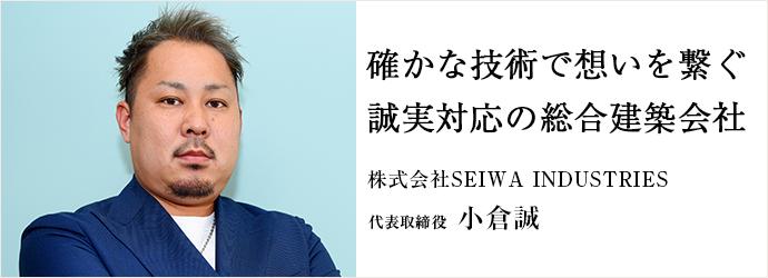 確かな技術で想いを繋ぐ 誠実対応の総合建築会社 小倉誠 株式会社SEIWA INDUSTRIES 代表取締役 小倉誠