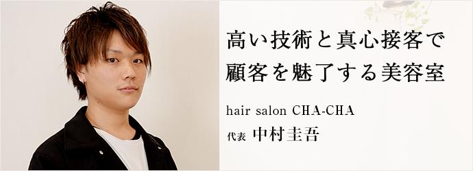 高い技術と真心接客で 顧客を魅了する美容室 hair salon CHA-CHA 代表 中村圭吾