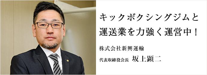 キックボクシングジムと 運送業を力強く運営中! 株式会社新興運輸 代表取締役会長 坂上顕二
