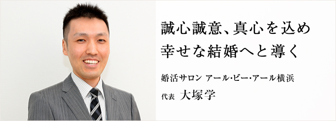 誠心誠意、真心を込め 幸せな結婚へと導く 婚活サロン アール・ビー・アール横浜 代表 大塚学