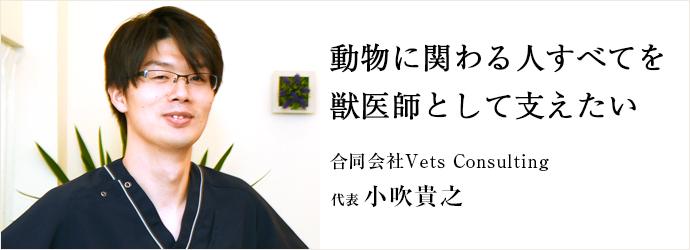 動物に関わる人すべてを 獣医師として支えたい 合同会社Vets Consulting 代表 小吹貴之