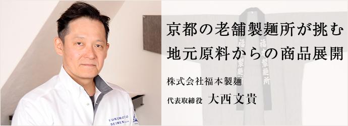 京都の老舗製麺所が挑む 地元原料からの商品展開 株式会社福本製麺 代表取締役 大西文貴