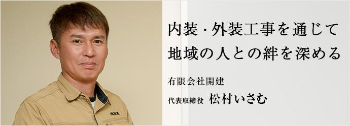内装・外装工事を通じて 地域の人との絆を深める 有限会社開建 代表取締役 松村いさむ