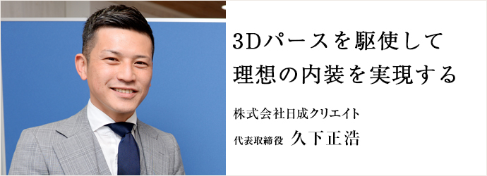 3Dパースを駆使して 理想の内装を実現する 株式会社日成クリエイト 代表取締役 久下正浩