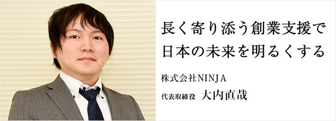 長く寄り添う創業支援で 日の未来を明るくする 株式会社NINJA 代表取締役 大内直哉