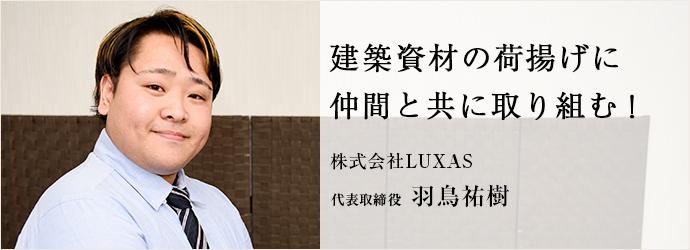 建築資材の荷揚げに 仲間と共に取り組む! 株式会社LUXAS 代表取締役 羽鳥祐樹