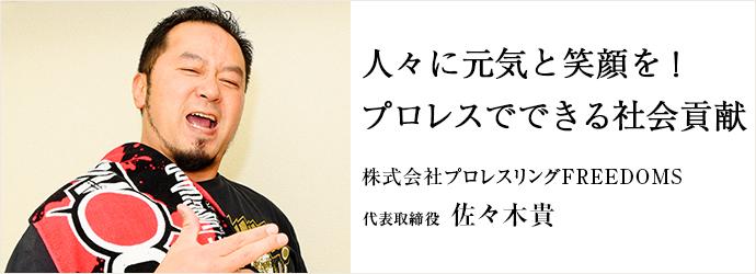 人々に元気と笑顔を! プロレスでできる社会貢献 株式会社プロレスリングFREEDOMS 代表取締役 佐々木貴