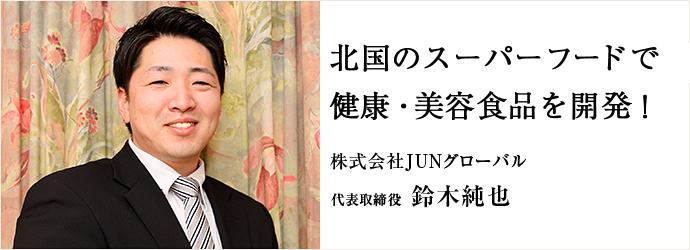 北国のスーパーフードで 健康・美容食品を開発! 株式会社JUNグローバル 代表取締役 鈴木純也