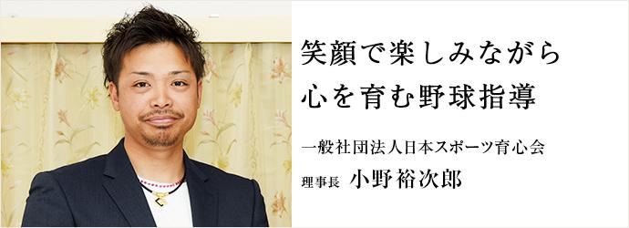 笑顔で楽しみながら 心を育む野球指導 一般社団法人日本スポーツ育心会 理事長 小野裕次郎
