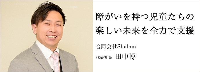 障がいを持つ児童たちの 楽しい未来を全力で支援 合同会社Shalom 代表社員 田中博