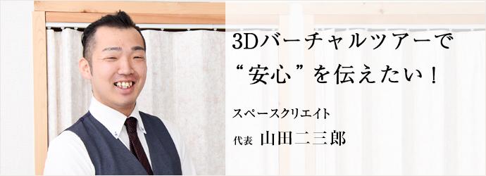 """3Dバーチャルツアーで """"安心""""を伝えたい! スペースクリエイト 代表 山田二三郎"""