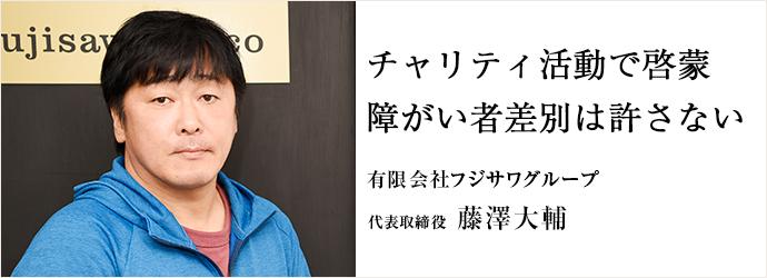 チャリティ活動で啓蒙 障がい者差別は許さない 有限会社フジサワグループ 代表取締役 藤澤大輔