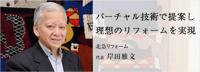 バーチャル技術で提案し 理想のリフォームを実現 北急リフォーム 代表 岸田雅文