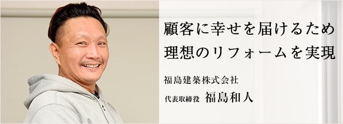 顧客に幸せを届けるため 理想のリフォームを実現 福島建築株式会社 代表取締役 福島和人