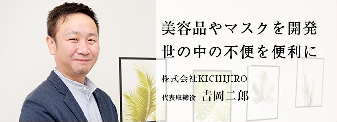 美容品やマスクを開発 世の中の不便を便利に 株式会社KICHIJIRO 代表取締役 𠮷岡二郎