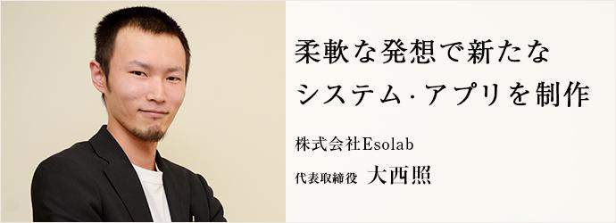 柔軟な発想で新たな システム・アプリを制作 株式会社Esolab 代表取締役 大西照