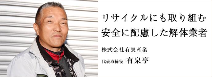 リサイクルにも取り組む 安全に配慮した解体業者 株式会社有泉産業 代表取締役 有泉亨