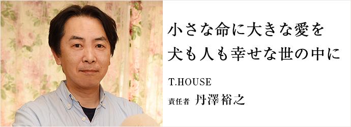 小さな命に大きな愛を 犬も人も幸せな世の中に T.HOUSE 責任者 丹澤裕之