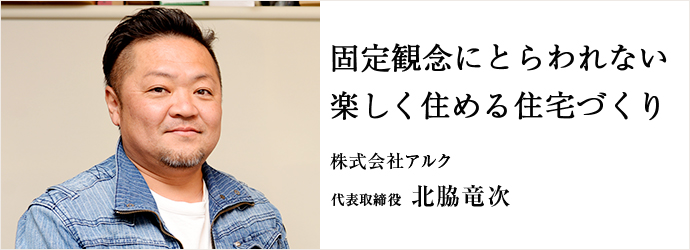 固定観念にとらわれない 楽しく住める住宅づくり 株式会社アルク 代表取締役 北脇竜次