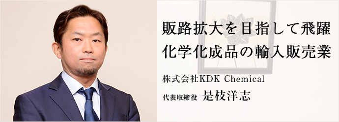 販路拡大を目指して飛躍 化学化成品の輸入販売業 株式会社KDK Chemical 代表取締役 是枝洋志