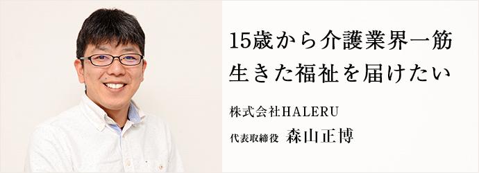 15歳から介護業界一筋 生きた福祉を届けたい 株式会社HALERU 代表取締役 森山正博