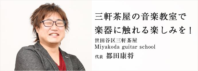 三軒茶屋の音楽教室で 楽器に触れる楽しみを! 世田谷区三軒茶屋Miyakoda guitar school 代表 都田康将