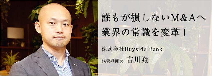 誰もが損しないM&Aへ 業界の常識を変革! 株式会社Buyside Bank 代表取締役 吉川翔