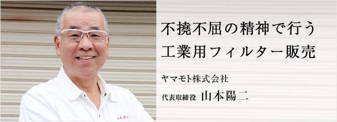不撓不屈の精神で行う 工業用フィルター販売 ヤマモト株式会社 代表取締役 山本陽二