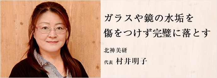 ガラスや鏡の水垢を 傷をつけず完璧に落とす 北神美研 代表 村井明子