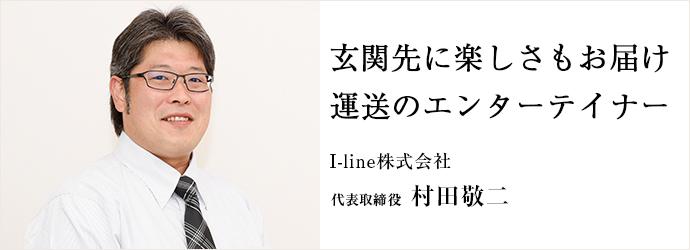 玄関先に楽しさもお届け 運送のエンターテイナー I-line株式会社 代表取締役 村田敬二