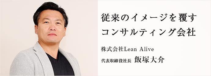 従来のイメージを覆す コンサルティング会社 株式会社Lean Alive 代表取締役社長 飯塚大介