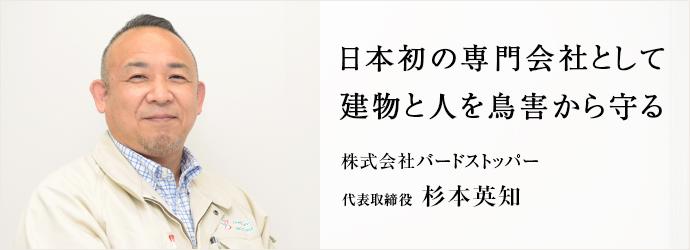 日本初の専門会社として 建物と人を鳥害から守る 株式会社バードストッパー 代表取締役 杉本英知