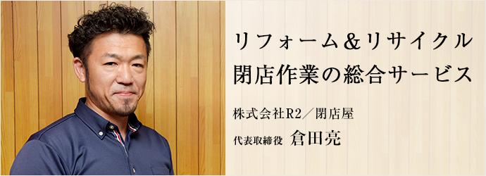 リフォーム&リサイクル 閉店作業の総合サービス 株式会社R2/閉店屋 代表取締役 倉田亮